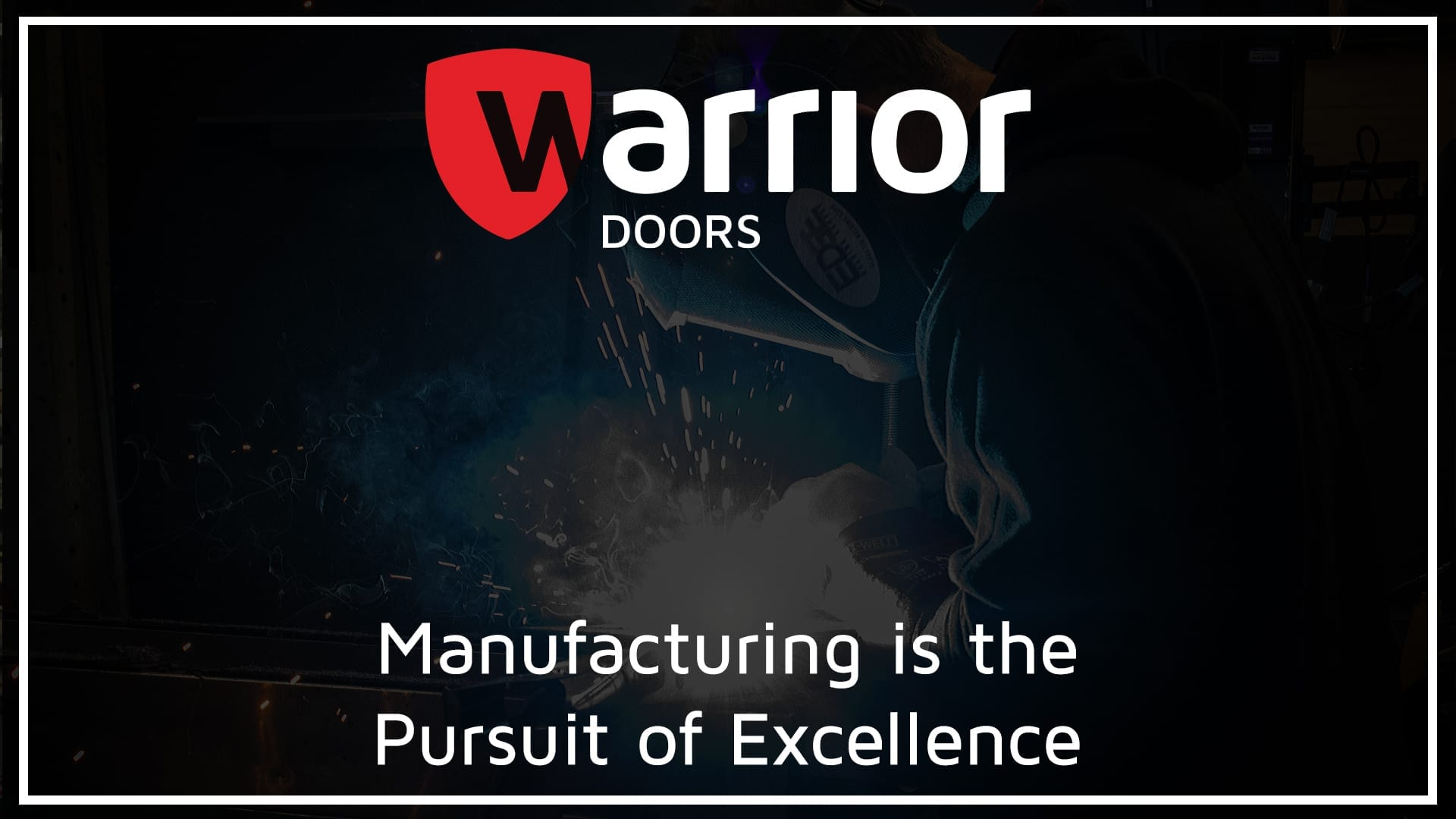 """Man in welding mask and gloves welding stainless-steel. Lots of sparks. with Warrior Doors logo and text reading """"Manufacturing is the Pursuit of Excellence""""."""
