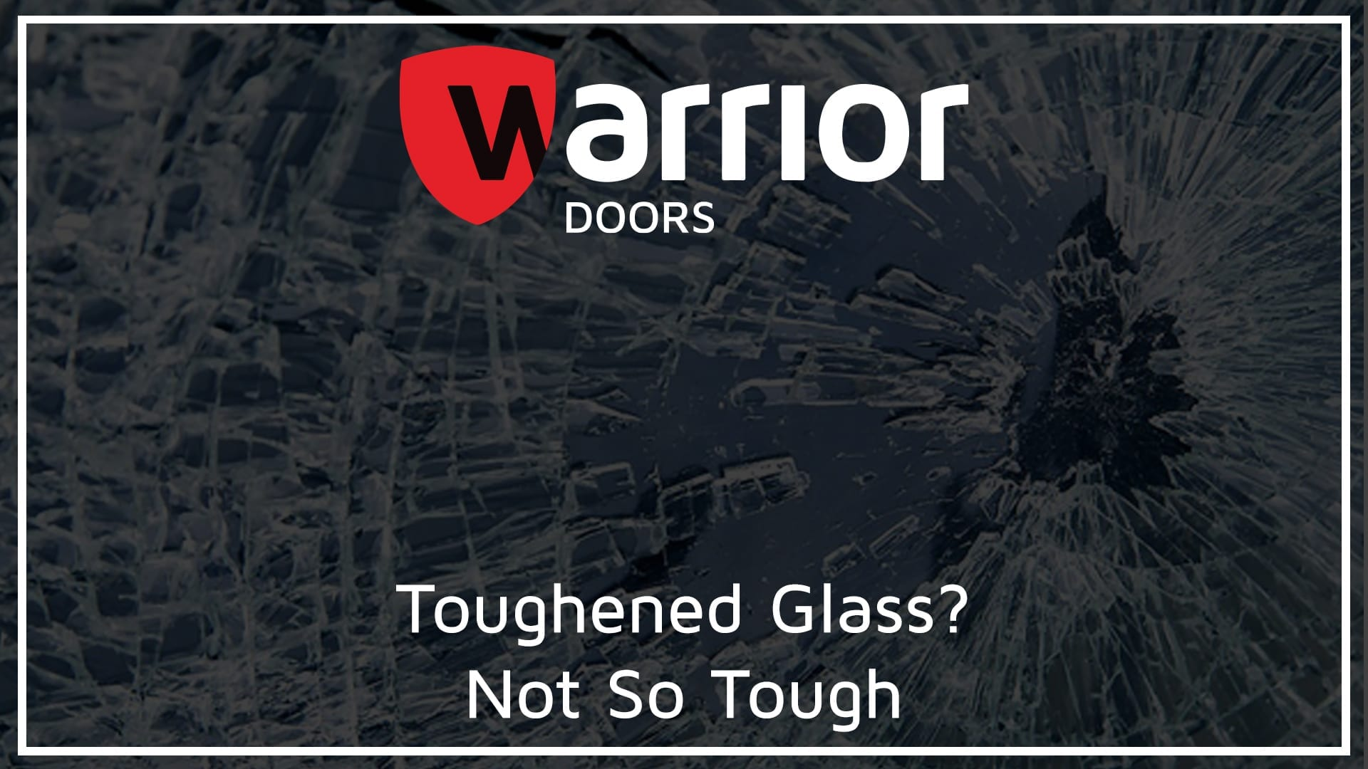 """Smashed Toughened Glass with Warrior Doors Logo and text reading """"Toughened Glass? Not So Tough"""""""